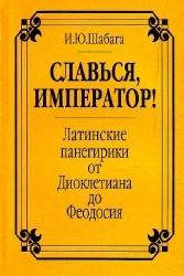 Славься, император! Латинские панегирики от Диоклетиана до Феодосия