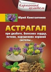 Юрий Константинов - Астрагал. При диабете, болезнях сердца, печени, нарушениях нервной системы