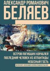 Александр Беляев - Остров погибших кораблей. Последний человек из Атлантиды. Небесный гость (сборник)