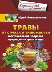Юрий Константинов - Травы от стресса и тревожности. Восстановление здоровья природными средствами