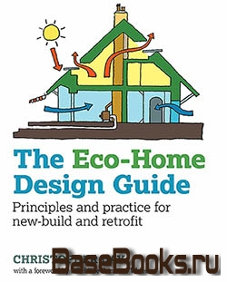 The Eco-home Design Guide : Principles And Practice For New-build And Retrofit