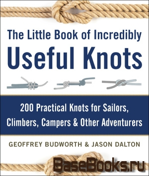 The Little Book of Incredibly Useful Knots: 200 Practical Knots for Sailors, Climbers, Campers & Oth