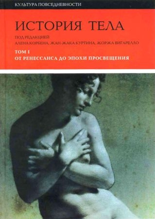 История тела. В 3-х томах. Т. 1. От Ренессанса до эпохи Просвещения