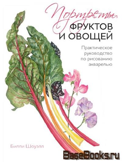 Портреты фруктов и овощей. Практическое пособие по рисованию акварелью