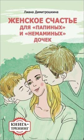 Женское счастье для «Папиных» и «Немаминых» дочек. Книга-тренинг