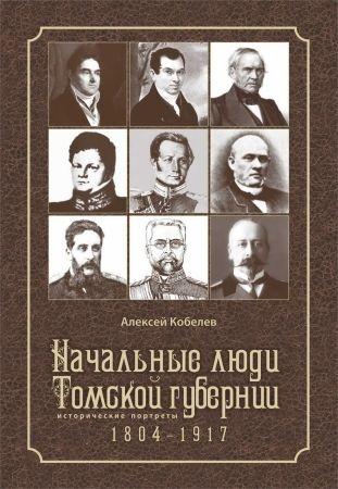 Начальные люди Томской губернии. Исторические портреты 1804-1917