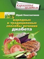 Юрий Константинов - Народные и традиционные способы лечения диабета
