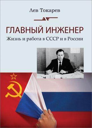 Главный инженер. Жизнь и работа в СССР и в России. (Техника и политика. Радости и печали)
