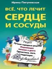 Ирина Пигулевская - Всё, что лечит сердце и сосуды. Лучшие народные рецепты, исцеляющее питание и диета, гимнастика, йога, медитация