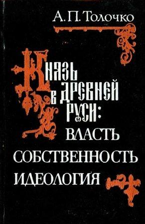 Князь в Древней Руси: власть, собственность, идеология