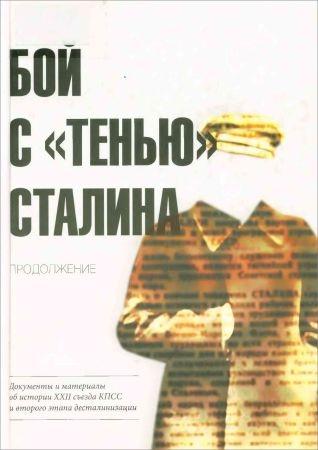 Бой с «тенью» Сталина. Продолжение: Документы и материалы об истории XXII съезда КПСС и второго этапа десталинизации