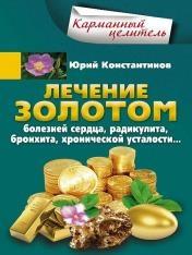 Юрий Константинов - Лечение золотом болезней сердца, радикулита, бронхита, хронической усталости…