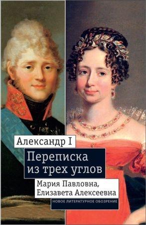 Александр I, Мария Павловна, Елизавета Алексеевна: Переписка из трех углов (1804–1826)