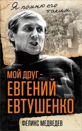 Мой друг – Евгений Евтушенко. Когда поэзия собирала стадионы