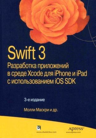Swift 3: разработка приложений в среде Xcode для iPhone и iPad с использованием iOS SDK. 3-е изд.