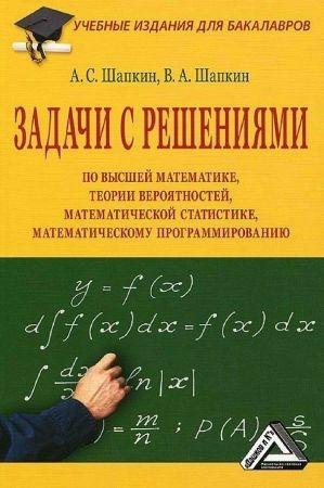 Задачи с решениями по высшей математике, теории вероятностей, математической статистике, математическому программированию