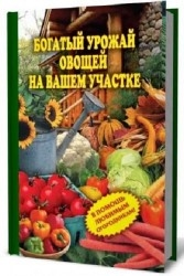 Богатый урожай овощей на вашем участке