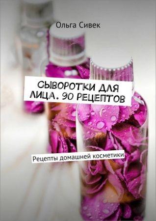 Сыворотки для лица. 90 рецептов. Рецепты домашней косметики