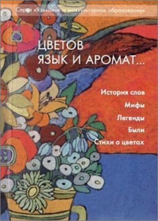 Цветов язык и аромат... (история слов, мифы, легенды, были, стихи о цветах)