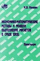 Экономико-математические методы и модели. Выполнение расчетов в среде EXCEL. Практикум