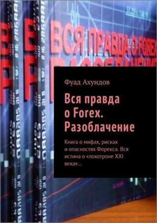 Вся правда о Forex. Разоблачение. Книга о мифах, рисках и опасностях Форекса. Вся истина о «лохотроне XXI века»