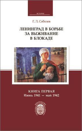 Ленинград в борьбе за выживание в блокаде. Книга первая: июнь 1941 – май 1942