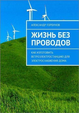 Жизнь без проводов. Как изготовить ветроэлектростанцию для электроснабжения дома