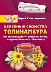 Юрий Константинов - Целебные свойства топинамбура при сахарном диабете, ожирении, анемии, желудочно-кишечных заболеваниях
