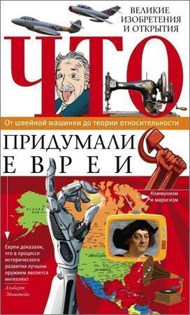 Что придумали евреи. Великие изобретения и открытия. От швейной машинки до теории относительности