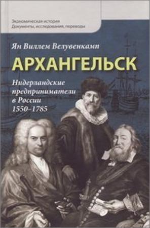 Архангельск: Нидерландские предприниматели в России, 1550-1785