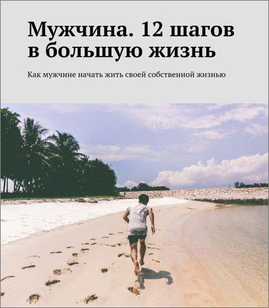 Мужчина. 12 шагов в большую жизнь. Как мужчине начать жить своей собственной жизнью