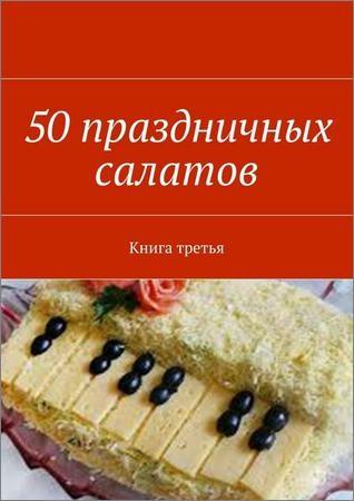 50 праздничных салатов. Книга третья