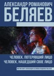 Беляев Александр - Человек, потерявший лицо. Человек, нашедший свое лицо