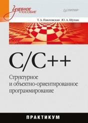 Т.А. Павловская, Ю.А. Щупак - C/C++. Структурное и объектно-ориентированное программирование: практикум