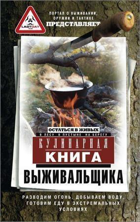 Кулинарная книга выживальщика. Остаться в живых: в лесу, в пустыне, на берегу. Разводим огонь, добываем воду, готовим еду в экстремальных условиях