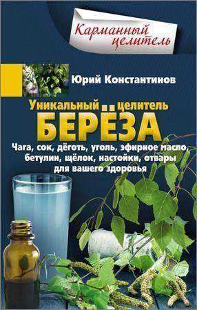 Уникальный целитель берёза. Чага, сок, дёготь, уголь, эфирное масло, бетулин, щёлок, настойки, отвары для вашего здоровья