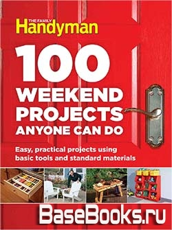 100 Weekend Projects Anyone Can Do: Easy, practical projects using basic tools and standard materials