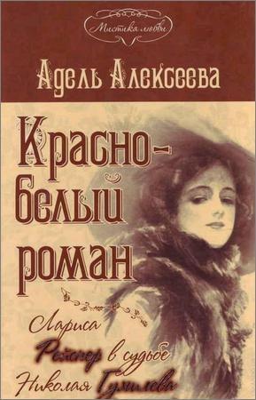 Красно-белый роман. Лариса Рейснер в судьбе Николая Гумилева и Анны Ахматовой