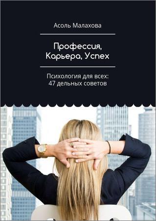 Профессия, Карьера, Успех. Психология для всех: 47 дельных советов