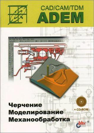 ADEM CAD/CAM/TDM. Черчение, моделирование, механообработка