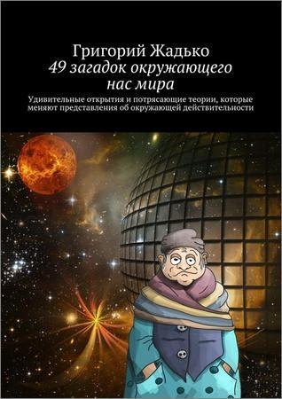 49 загадок окружающего нас мира. Удивительные открытия и потрясающие теории, которые меняют представления об окружающей действительности
