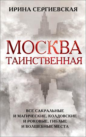 Москва таинственная. Все сакральные и магические, колдовские и роковые, гиблые и волшебные места