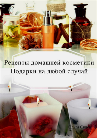 Рецепты домашней косметики. Подарки на любой случай