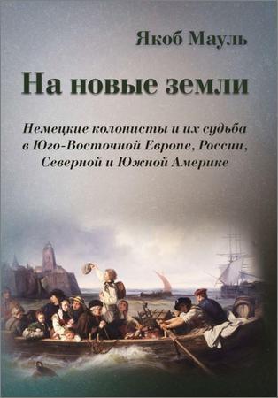 На новые земли. Немецкие колонисты и их судьба в Юго-Восточной Европе, России, Северной и Южной Америке