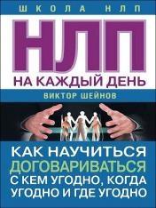 Виктор Шейнов - НЛП на каждый день. Как научиться договариваться с кем угодно, когда угодно и где угодно