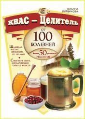 Татьяна Литвинова - Квас – целитель от 100 болезней. Более 50 целебных рецептов