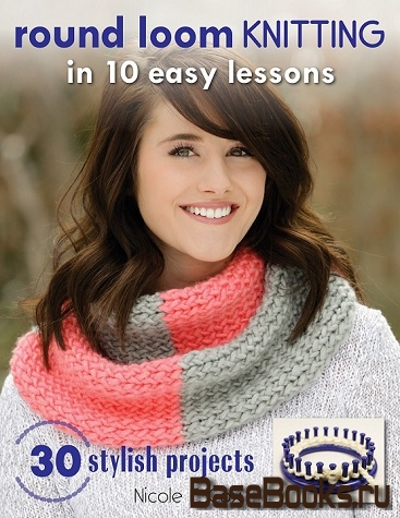 Round Loom Knitting in 10 Easy Lessons: 30 Stylish Projects