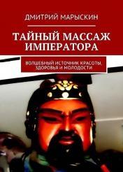 Дмитрий Марыскин - Тайный массаж императора. Волшебный источник красоты, здоровья и молодости