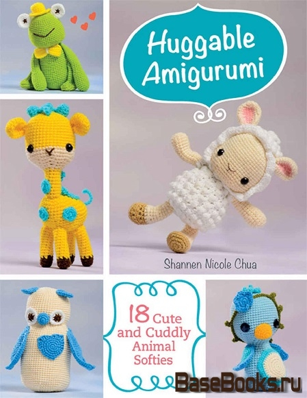 Chua Shannen - Huggable Amigurumi: 18 Cute and Cuddly Softies