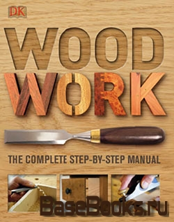 Woodwork. The Complete Step-by-step Manual